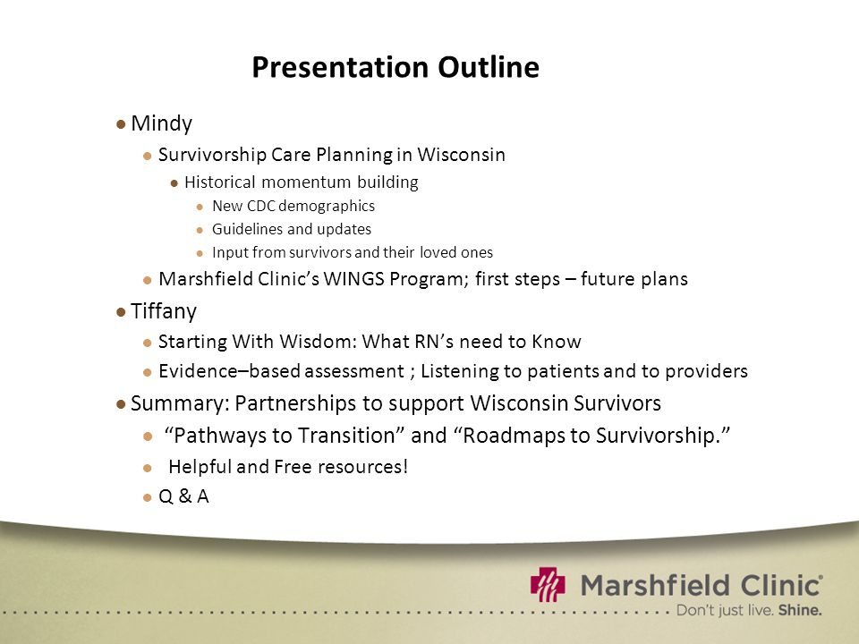 Presentation Outline ● Mindy ● Survivorship Care Planning in Wisconsin ● Historical momentum building ● New CDC demographics ● Guidelines and updates ● Input from survivors and their loved ones ● Marshfield Clinic's WINGS Program; first steps – future plans ● Tiffany ● Starting With Wisdom: What RN's need to Know ● Evidence–based assessment ; Listening to patients and to providers ● Summary: Partnerships to support Wisconsin Survivors ● Pathways to Transition and Roadmaps to Survivorship. ● Helpful and Free resources.