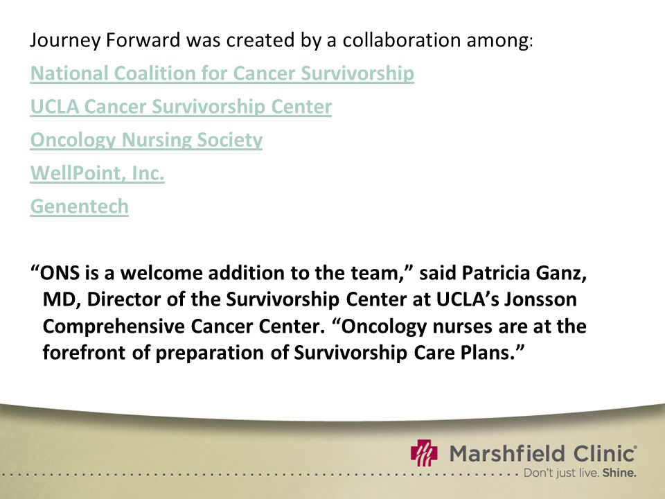 Journey Forward was created by a collaboration among : National Coalition for Cancer Survivorship UCLA Cancer Survivorship Center Oncology Nursing Society WellPoint, Inc.