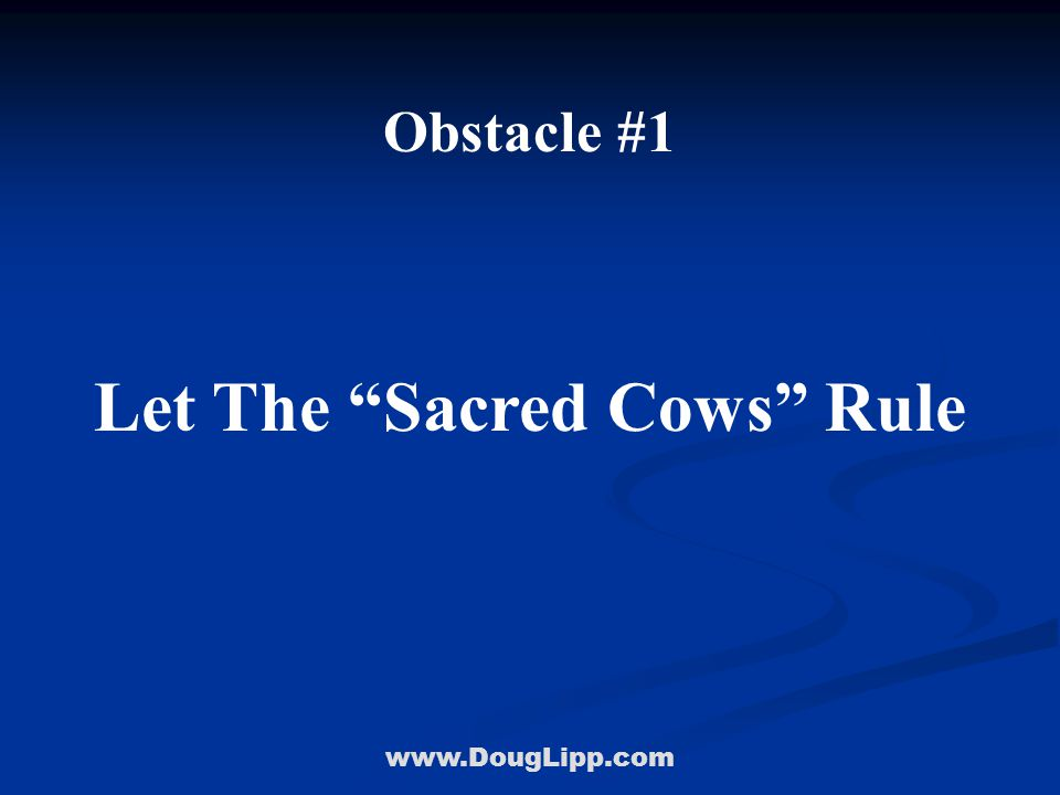 www.DougLipp.com Obstacle #1 Let The Sacred Cows Rule