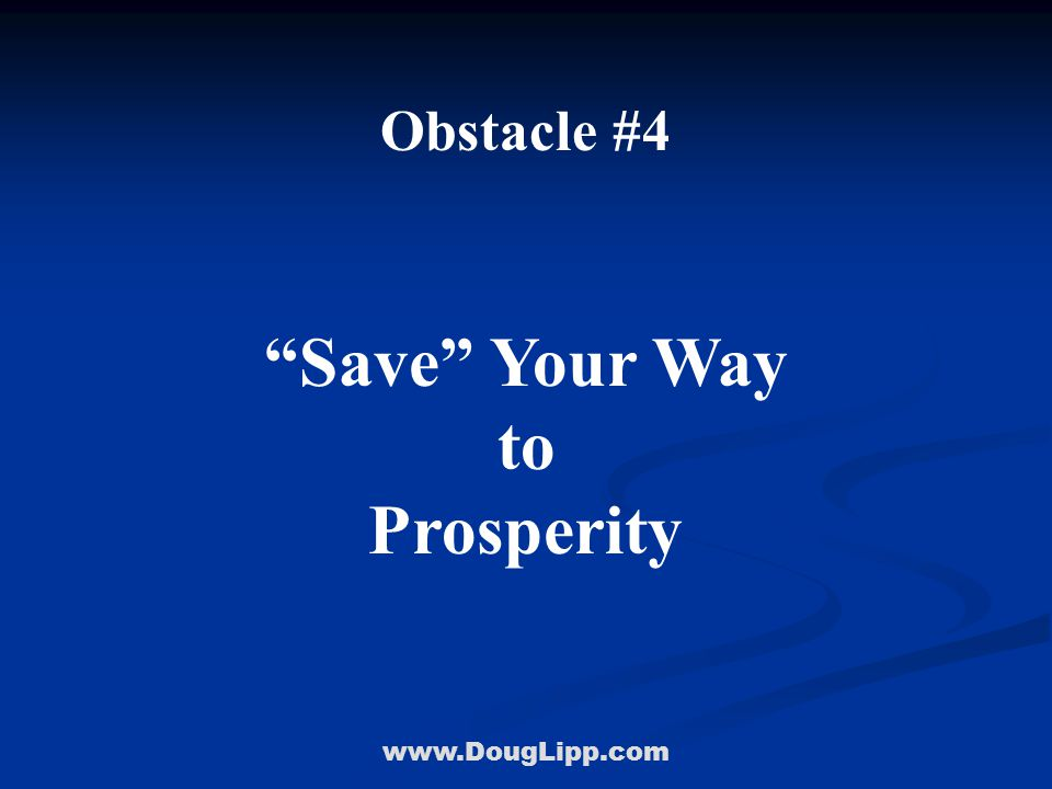 www.DougLipp.com Obstacle #4 Save Your Way to Prosperity