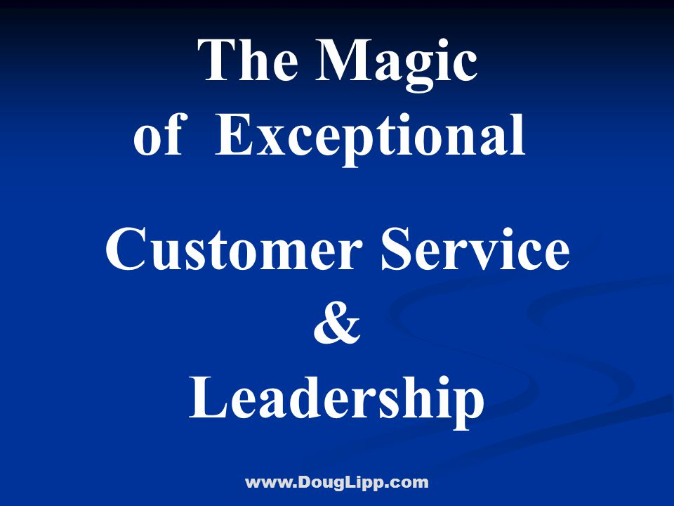 www.DougLipp.com The Magic of Exceptional Customer Service & Leadership