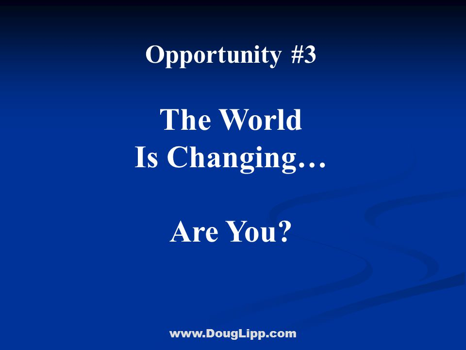 www.DougLipp.com Opportunity #3 The World Is Changing… Are You?