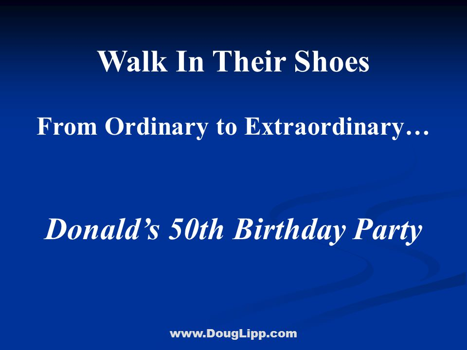 www.DougLipp.com Walk In Their Shoes From Ordinary to Extraordinary… Donald's 50th Birthday Party