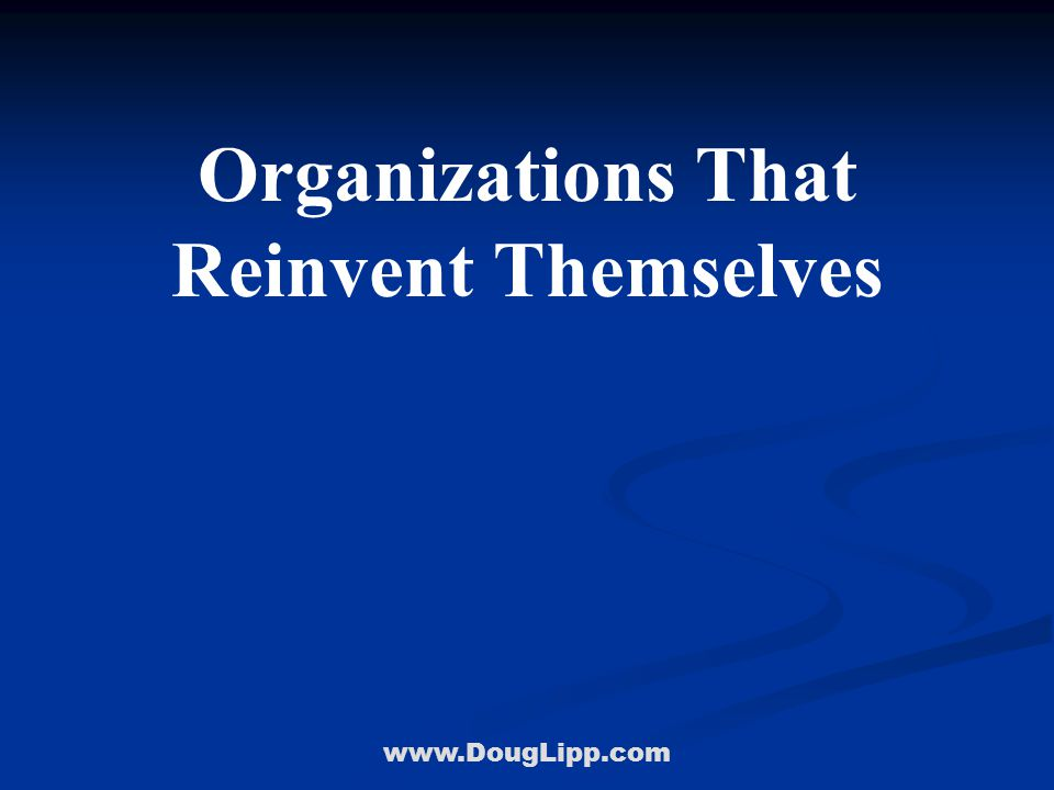 www.DougLipp.com Organizations That Reinvent Themselves Will Dominate Their Market! Doug Lipp