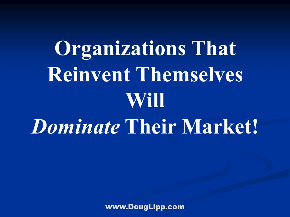 www.DougLipp.com Organizations That Reinvent Themselves Will Dominate Their Market! Doug Lipp