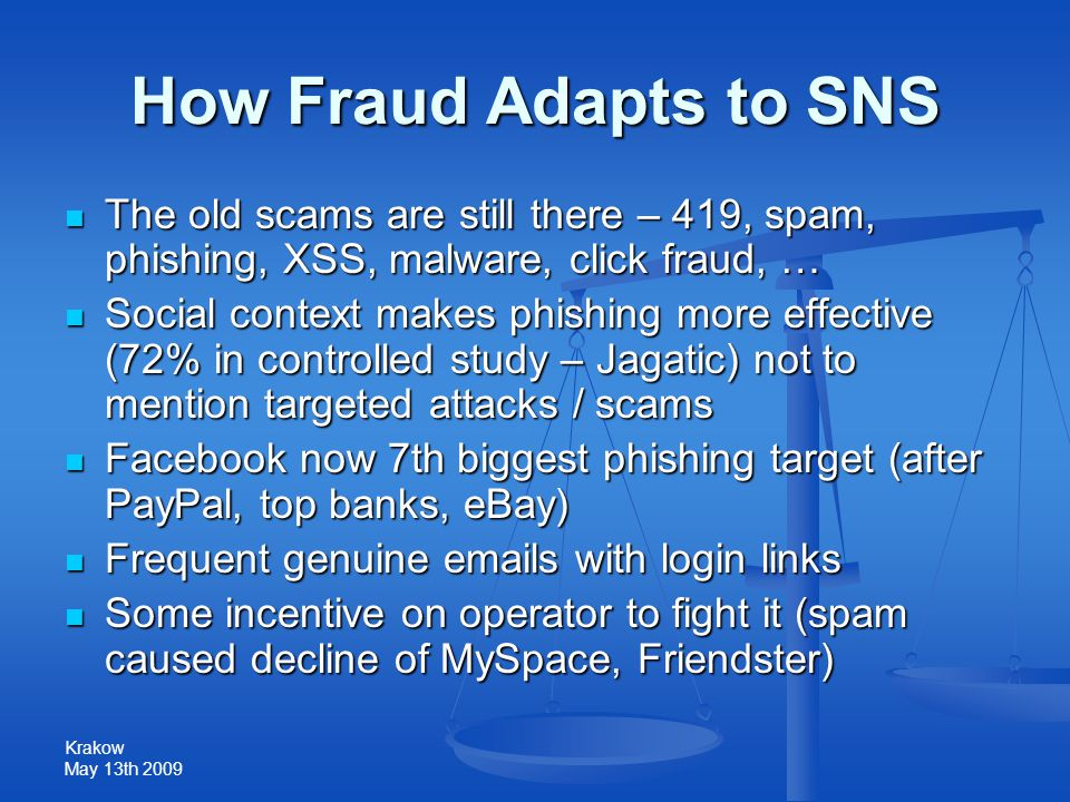 Krakow May 13th 2009 How Fraud Adapts to SNS The old scams are still there – 419, spam, phishing, XSS, malware, click fraud, … The old scams are still there – 419, spam, phishing, XSS, malware, click fraud, … Social context makes phishing more effective (72% in controlled study – Jagatic) not to mention targeted attacks / scams Social context makes phishing more effective (72% in controlled study – Jagatic) not to mention targeted attacks / scams Facebook now 7th biggest phishing target (after PayPal, top banks, eBay) Facebook now 7th biggest phishing target (after PayPal, top banks, eBay) Frequent genuine emails with login links Frequent genuine emails with login links Some incentive on operator to fight it (spam caused decline of MySpace, Friendster) Some incentive on operator to fight it (spam caused decline of MySpace, Friendster)
