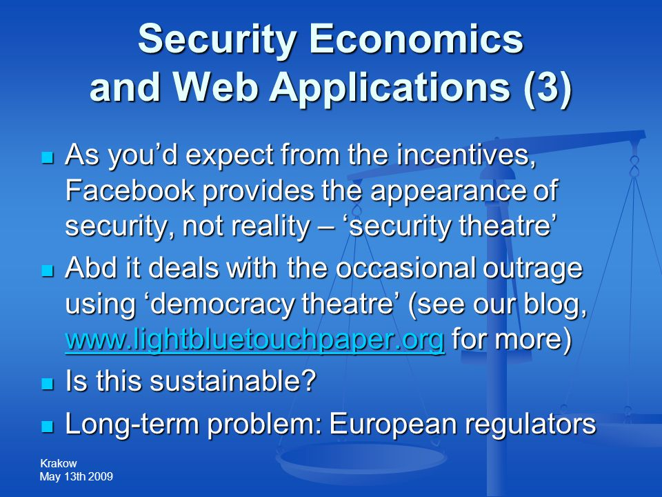 Krakow May 13th 2009 Security Economics and Web Applications (3) As you'd expect from the incentives, Facebook provides the appearance of security, not reality – 'security theatre' As you'd expect from the incentives, Facebook provides the appearance of security, not reality – 'security theatre' Abd it deals with the occasional outrage using 'democracy theatre' (see our blog, www.lightbluetouchpaper.org for more) Abd it deals with the occasional outrage using 'democracy theatre' (see our blog, www.lightbluetouchpaper.org for more) www.lightbluetouchpaper.org Is this sustainable.