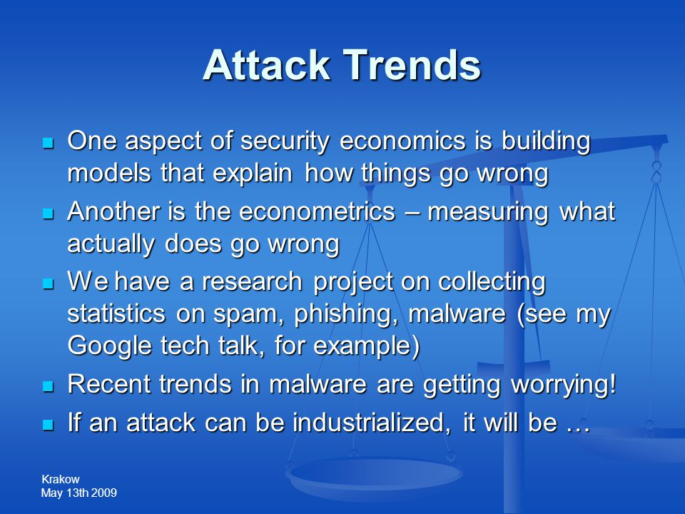 Krakow May 13th 2009 Attack Trends One aspect of security economics is building models that explain how things go wrong One aspect of security economics is building models that explain how things go wrong Another is the econometrics – measuring what actually does go wrong Another is the econometrics – measuring what actually does go wrong We have a research project on collecting statistics on spam, phishing, malware (see my Google tech talk, for example) We have a research project on collecting statistics on spam, phishing, malware (see my Google tech talk, for example) Recent trends in malware are getting worrying.
