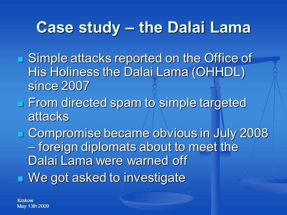 Krakow May 13th 2009 Case study – the Dalai Lama Simple attacks reported on the Office of His Holiness the Dalai Lama (OHHDL) since 2007 Simple attacks reported on the Office of His Holiness the Dalai Lama (OHHDL) since 2007 From directed spam to simple targeted attacks From directed spam to simple targeted attacks Compromise became obvious in July 2008 – foreign diplomats about to meet the Dalai Lama were warned off Compromise became obvious in July 2008 – foreign diplomats about to meet the Dalai Lama were warned off We got asked to investigate We got asked to investigate