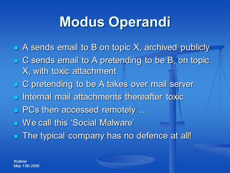 Krakow May 13th 2009 Modus Operandi A sends email to B on topic X, archived publicly A sends email to B on topic X, archived publicly C sends email to A pretending to be B, on topic X, with toxic attachment C sends email to A pretending to be B, on topic X, with toxic attachment C pretending to be A takes over mail server C pretending to be A takes over mail server Internal mail attachments thereafter toxic Internal mail attachments thereafter toxic PCs then accessed remotely … PCs then accessed remotely … We call this 'Social Malware' We call this 'Social Malware' The typical company has no defence at all.
