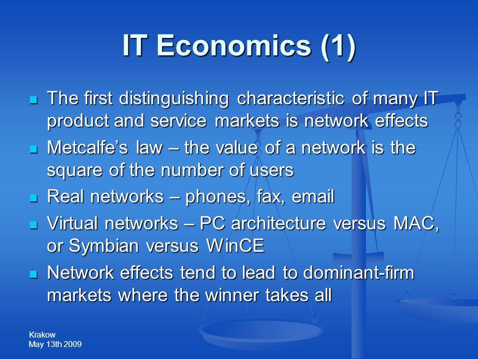 Krakow May 13th 2009 IT Economics (1) The first distinguishing characteristic of many IT product and service markets is network effects The first dist