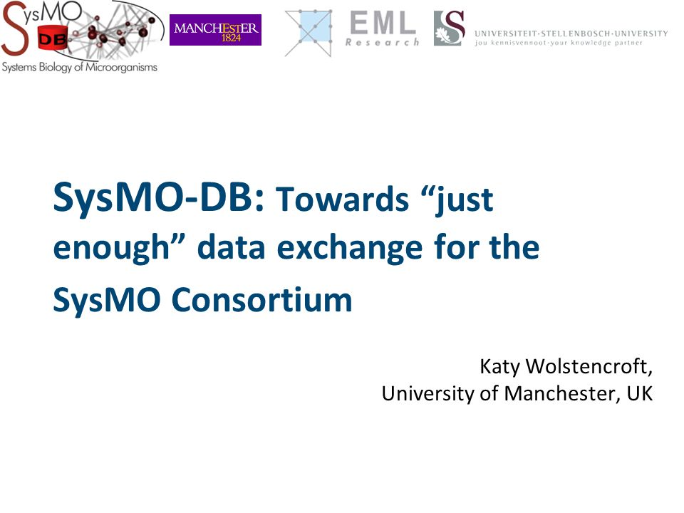 SysMO-DB: Towards just enough data exchange for the SysMO Consortium Katy Wolstencroft, University of Manchester, UK