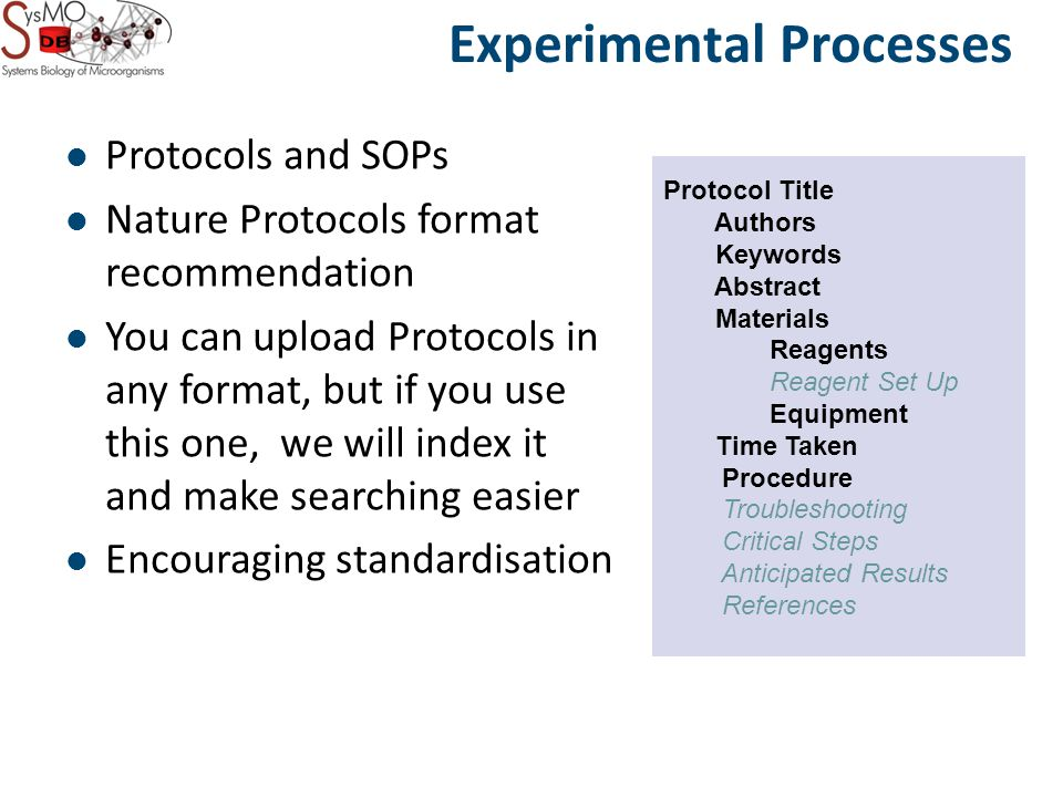 Experimental Processes Protocol Title Authors Keywords Abstract Materials Reagents Reagent Set Up Equipment Time Taken Procedure Troubleshooting Critical Steps Anticipated Results References Protocols and SOPs Nature Protocols format recommendation You can upload Protocols in any format, but if you use this one, we will index it and make searching easier Encouraging standardisation