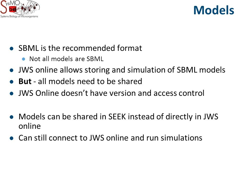 Models SBML is the recommended format Not all models are SBML JWS online allows storing and simulation of SBML models But - all models need to be shared JWS Online doesn't have version and access control Models can be shared in SEEK instead of directly in JWS online Can still connect to JWS online and run simulations