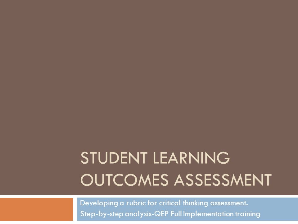 STUDENT LEARNING OUTCOMES ASSESSMENT Developing a rubric for critical thinking assessment.