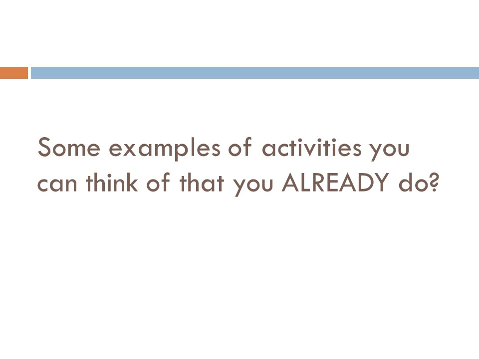 Some examples of activities you can think of that you ALREADY do