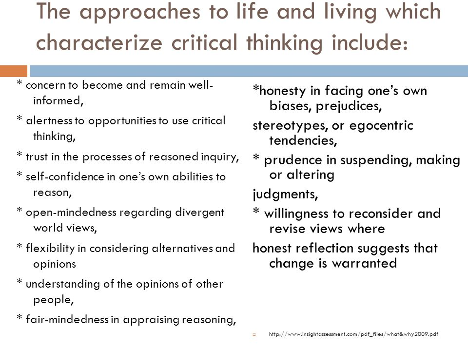 The approaches to life and living which characterize critical thinking include: * concern to become and remain well- informed, * alertness to opportunities to use critical thinking, * trust in the processes of reasoned inquiry, * self-confidence in one's own abilities to reason, * open-mindedness regarding divergent world views, * flexibility in considering alternatives and opinions * understanding of the opinions of other people, * fair-mindedness in appraising reasoning, *honesty in facing one's own biases, prejudices, stereotypes, or egocentric tendencies, * prudence in suspending, making or altering judgments, * willingness to reconsider and revise views where honest reflection suggests that change is warranted  http://www.insightassessment.com/pdf_files/what&why2009.pdf