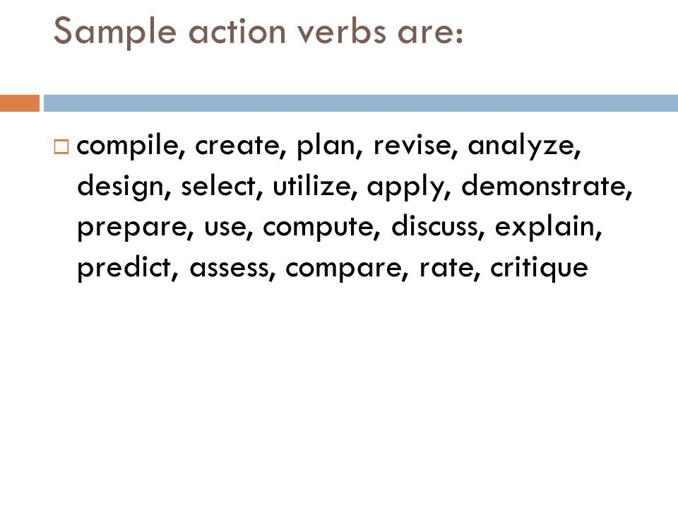 Sample action verbs are:  compile, create, plan, revise, analyze, design, select, utilize, apply, demonstrate, prepare, use, compute, discuss, explain, predict, assess, compare, rate, critique