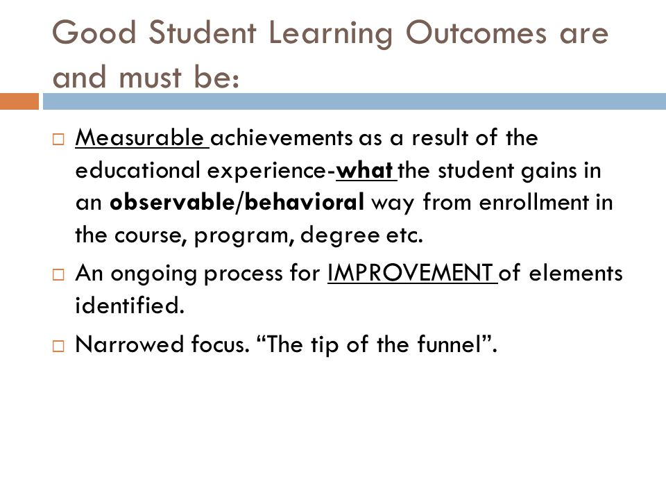 Good Student Learning Outcomes are and must be:  Measurable achievements as a result of the educational experience-what the student gains in an observable/behavioral way from enrollment in the course, program, degree etc.