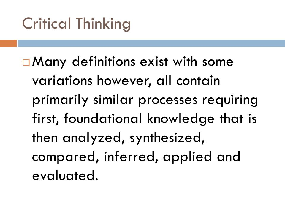 Critical Thinking  Many definitions exist with some variations however, all contain primarily similar processes requiring first, foundational knowledge that is then analyzed, synthesized, compared, inferred, applied and evaluated.