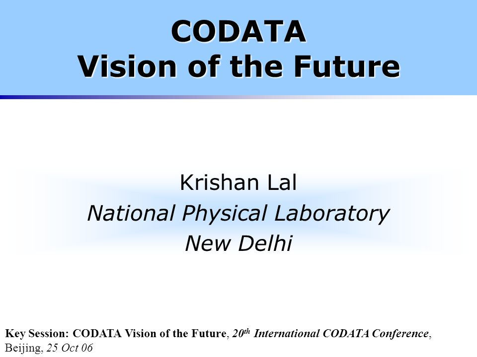 CODATA Vision of the Future Krishan Lal National Physical Laboratory New Delhi Key Session: CODATA Vision of the Future, 20 th International CODATA Conference, Beijing, 25 Oct 06