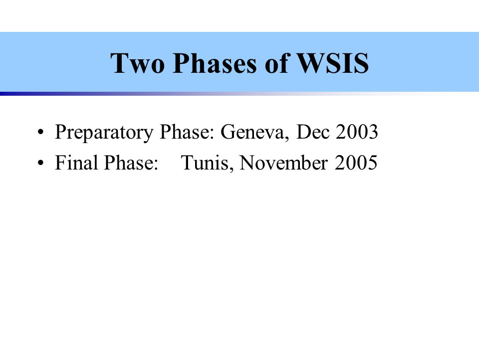 Two Phases of WSIS Preparatory Phase: Geneva, Dec 2003 Final Phase:Tunis, November 2005