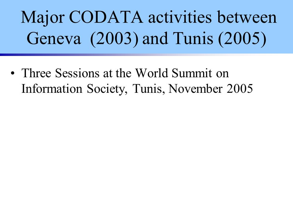 Major CODATA activities between Geneva (2003) and Tunis (2005) Three Sessions at the World Summit on Information Society, Tunis, November 2005