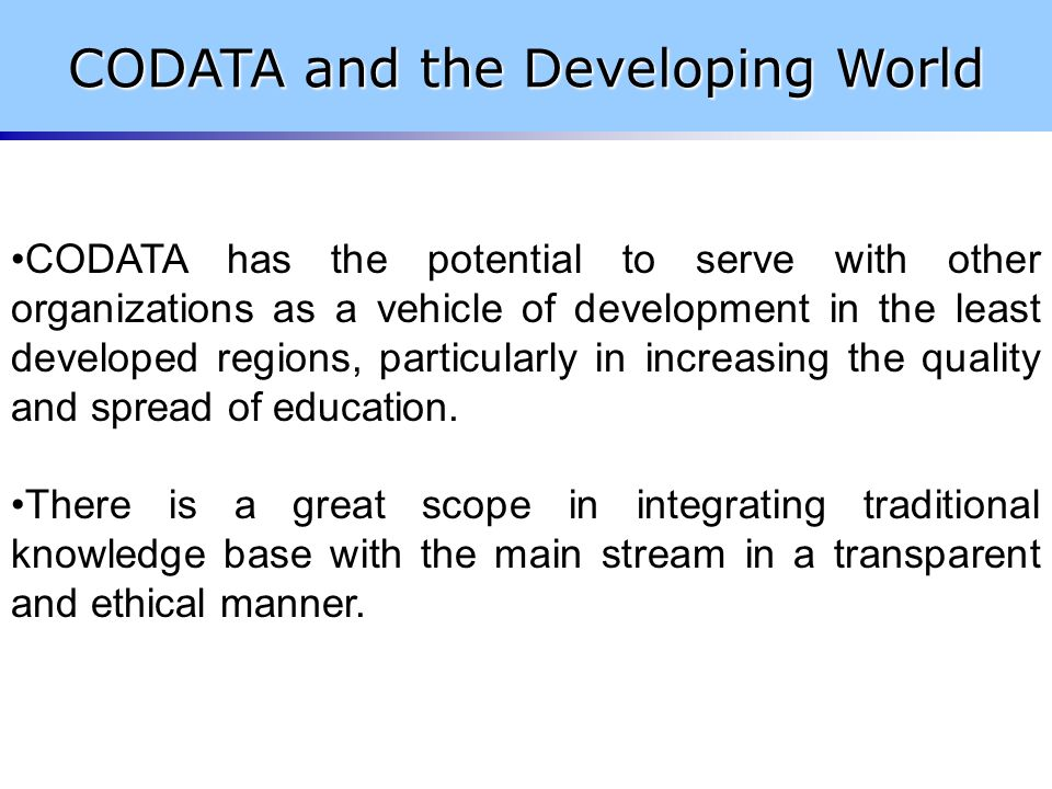 CODATA has the potential to serve with other organizations as a vehicle of development in the least developed regions, particularly in increasing the quality and spread of education.