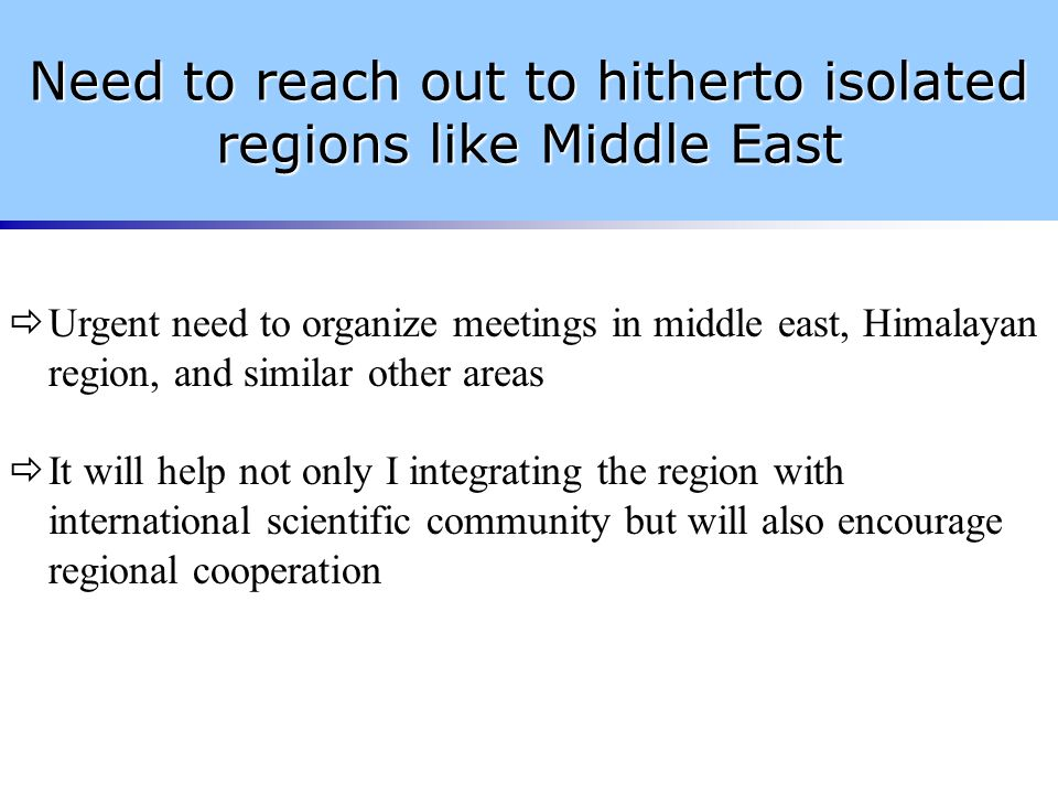 Need to reach out to hitherto isolated regions like Middle East  Urgent need to organize meetings in middle east, Himalayan region, and similar other areas  It will help not only I integrating the region with international scientific community but will also encourage regional cooperation