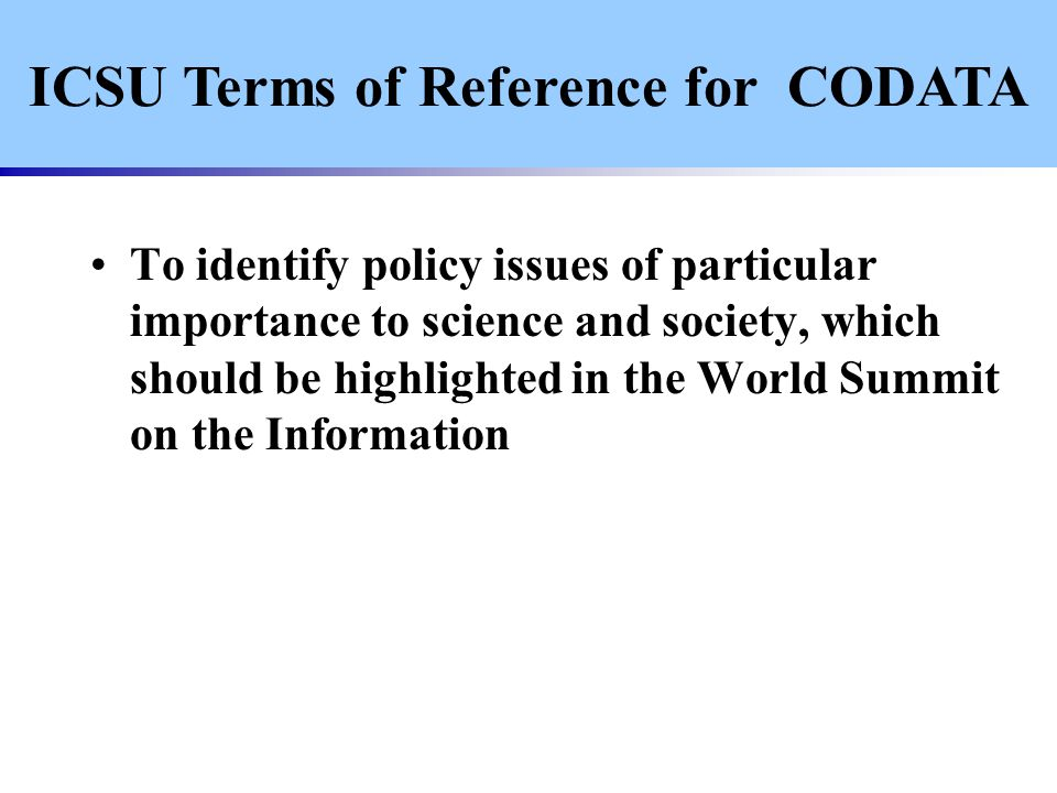 To identify policy issues of particular importance to science and society, which should be highlighted in the World Summit on the Information ICSU Terms of Reference for CODATA