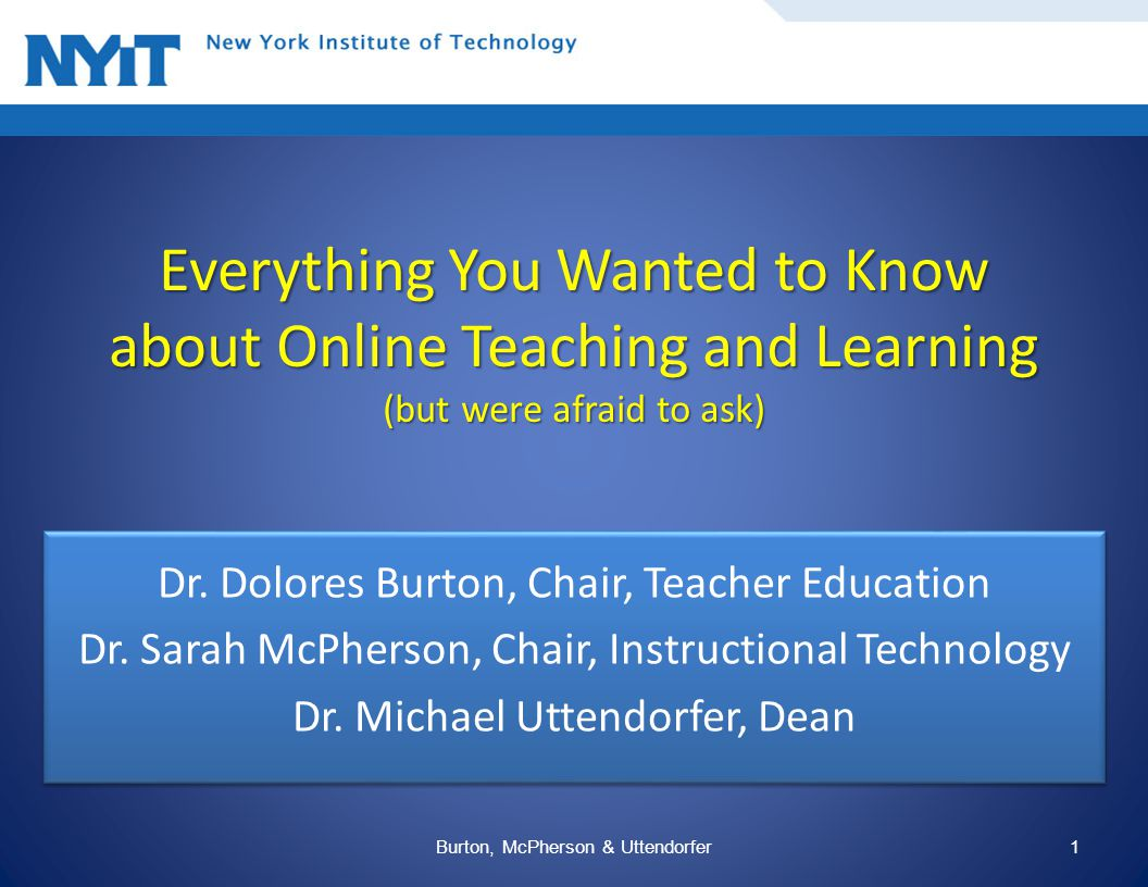 Everything You Wanted to Know about Online Teaching and Learning (but were afraid to ask) Dr. Dolores Burton, Chair, Teacher Education Dr. Sarah McPhe