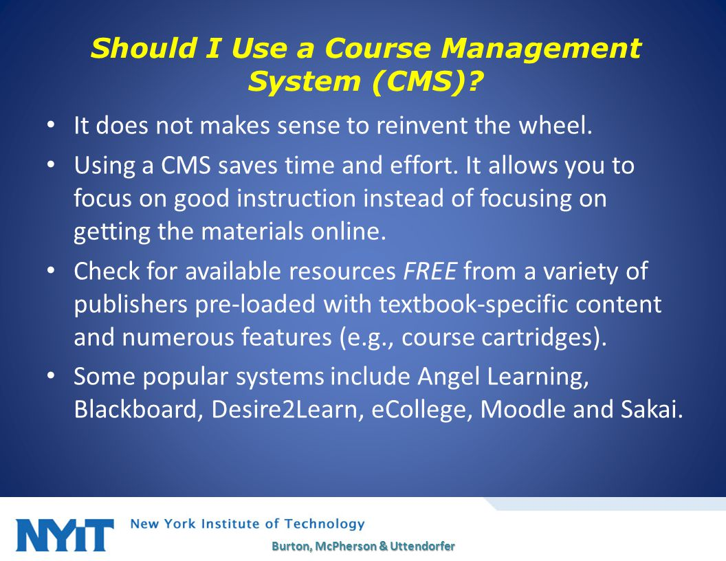 Should I Use a Course Management System (CMS)? It does not makes sense to reinvent the wheel. Using a CMS saves time and effort. It allows you to focu
