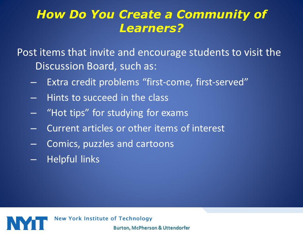 Post items that invite and encourage students to visit the Discussion Board, such as: – Extra credit problems first-come, first-served – Hints to succeed in the class – Hot tips for studying for exams – Current articles or other items of interest – Comics, puzzles and cartoons – Helpful links Burton, McPherson & Uttendorfer 18