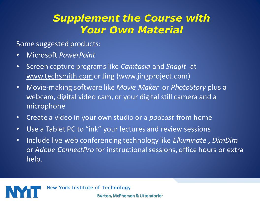 Supplement the Course with Your Own Material Some suggested products: Microsoft PowerPoint Screen capture programs like Camtasia and SnagIt at www.techsmith.com or Jing (www.jingproject.com) Movie-making software like Movie Maker or PhotoStory plus a webcam, digital video cam, or your digital still camera and a microphone Create a video in your own studio or a podcast from home Use a Tablet PC to ink your lectures and review sessions Include live web conferencing technology like Elluminate, DimDim or Adobe ConnectPro for instructional sessions, office hours or extra help.