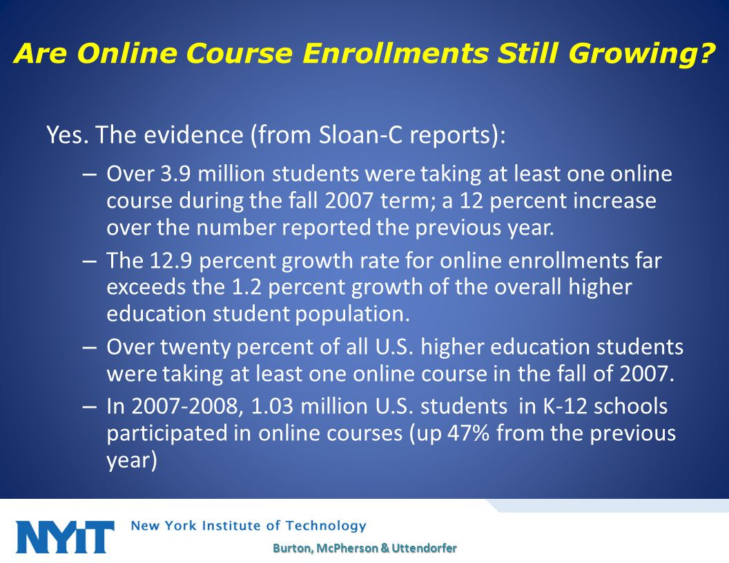 Yes. The evidence (from Sloan-C reports): – Over 3.9 million students were taking at least one online course during the fall 2007 term; a 12 percent i
