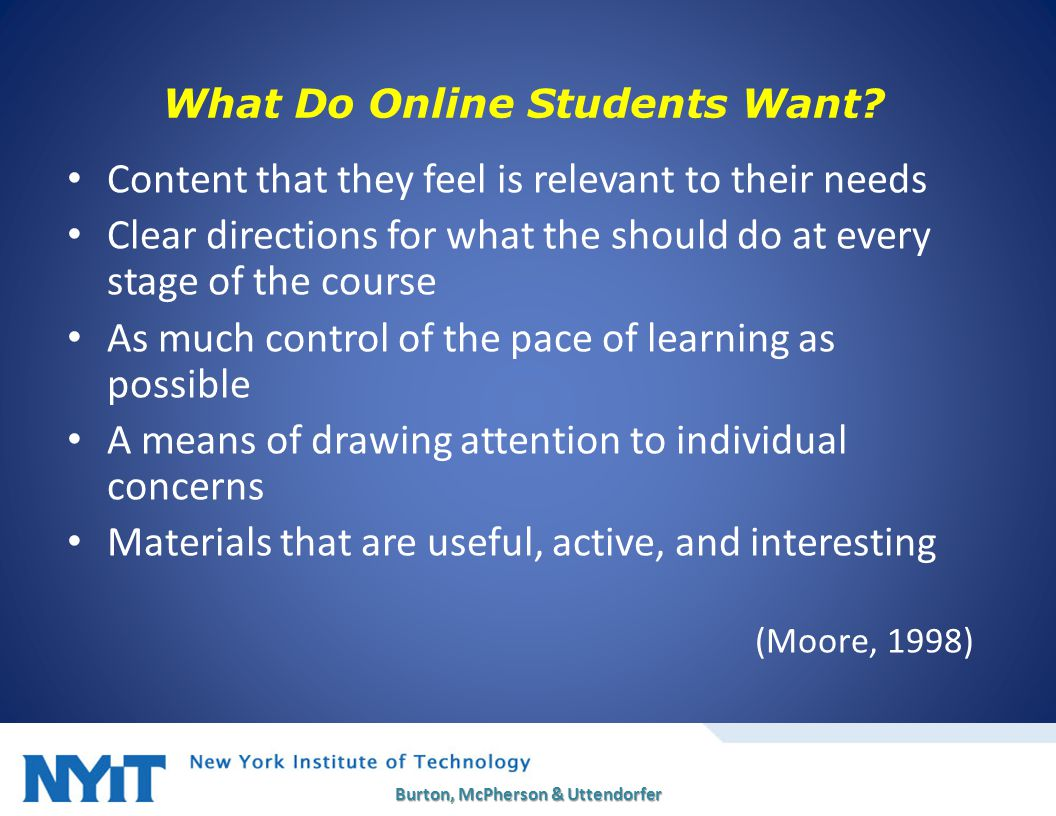What Do Online Students Want? Content that they feel is relevant to their needs Clear directions for what the should do at every stage of the course A