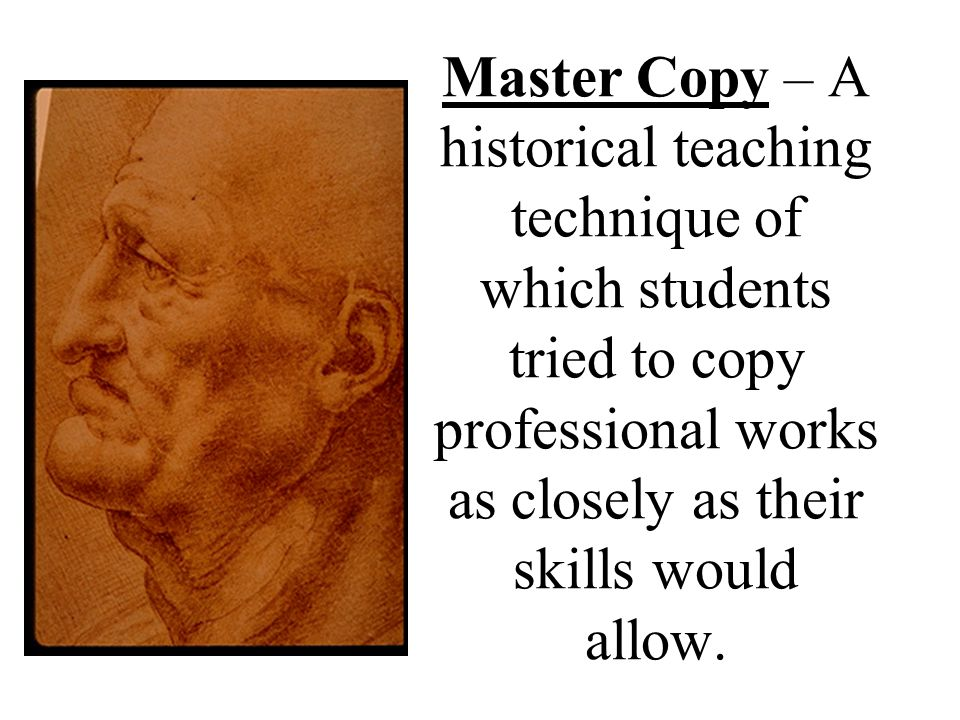 Master Copy – A historical teaching technique of which students tried to copy professional works as closely as their skills would allow.