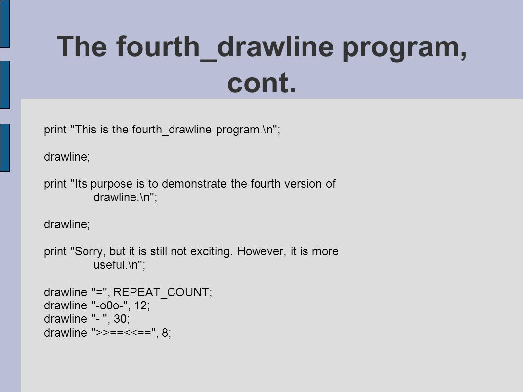 print This is the fourth_drawline program.\n ; drawline; print Its purpose is to demonstrate the fourth version of drawline.\n ; drawline; print Sorry, but it is still not exciting.