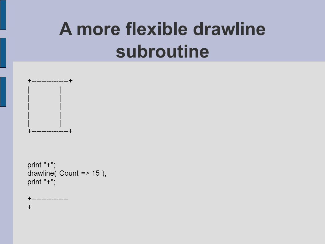 +---------------+ | +---------------+ print + ; drawline( Count => 15 ); print + ; +--------------- + A more flexible drawline subroutine