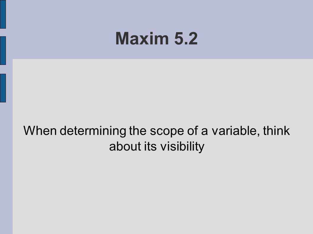 Maxim 5.2 When determining the scope of a variable, think about its visibility
