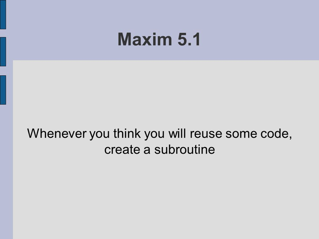 Maxim 5.1 Whenever you think you will reuse some code, create a subroutine