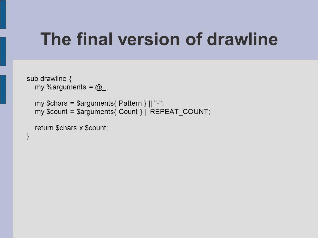 sub drawline { my %arguments = @_; my $chars = $arguments{ Pattern } ||