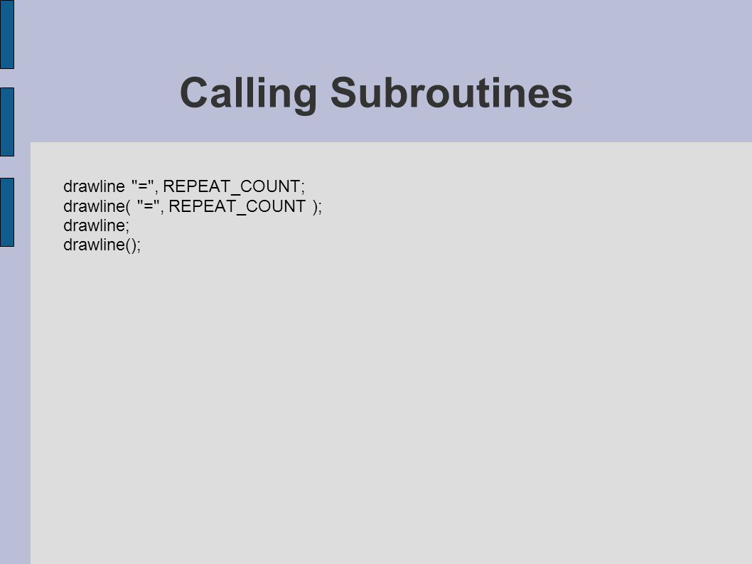 drawline = , REPEAT_COUNT; drawline( = , REPEAT_COUNT ); drawline; drawline(); Calling Subroutines