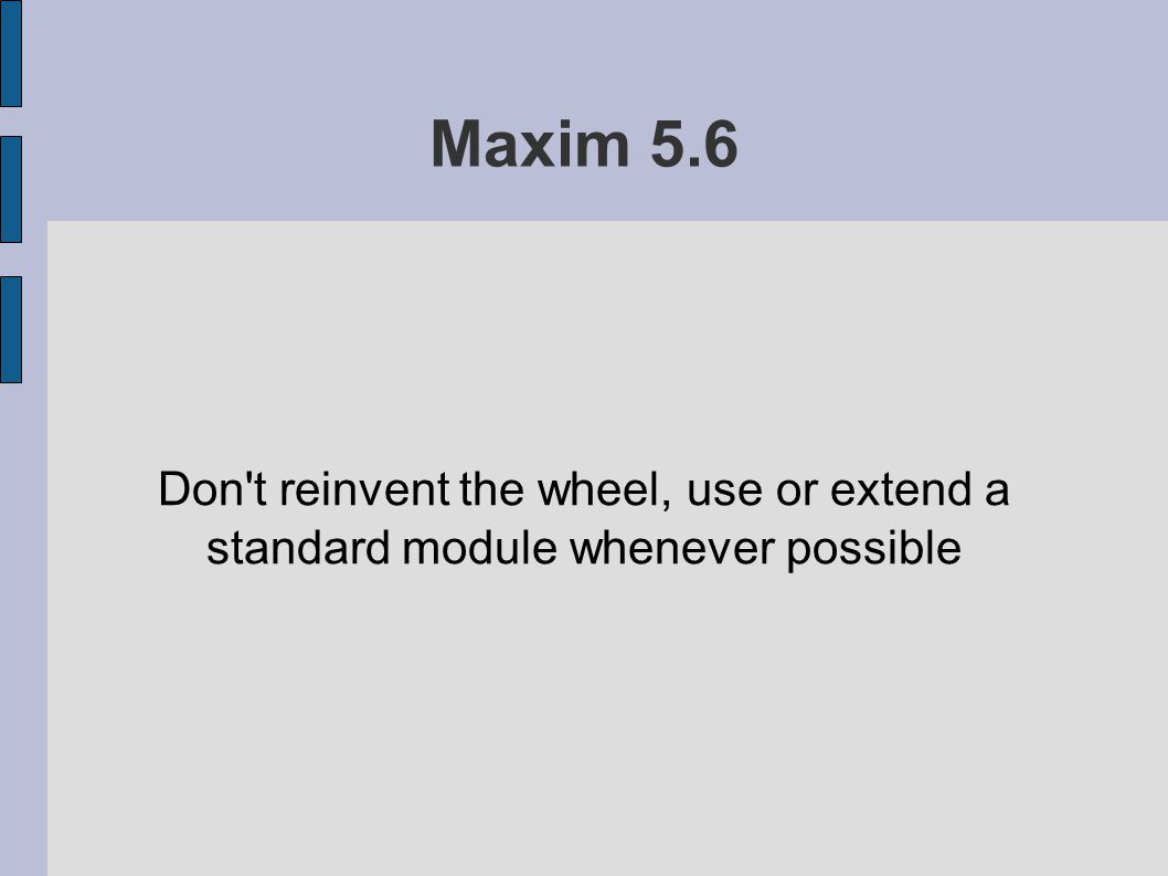 Maxim 5.6 Don t reinvent the wheel, use or extend a standard module whenever possible