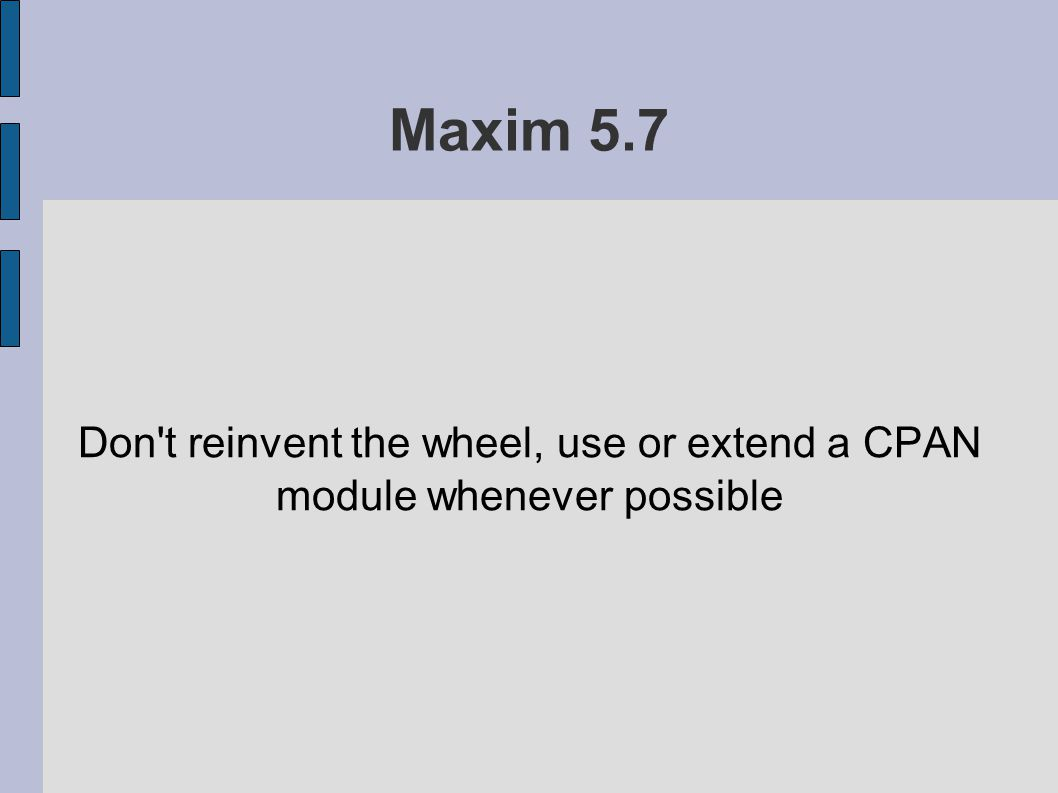 Maxim 5.7 Don t reinvent the wheel, use or extend a CPAN module whenever possible
