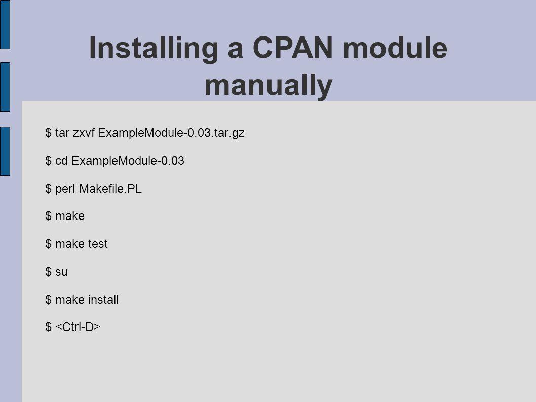 $ tar zxvf ExampleModule-0.03.tar.gz $ cd ExampleModule-0.03 $ perl Makefile.PL $ make $ make test $ su $ make install $ Installing a CPAN module manu