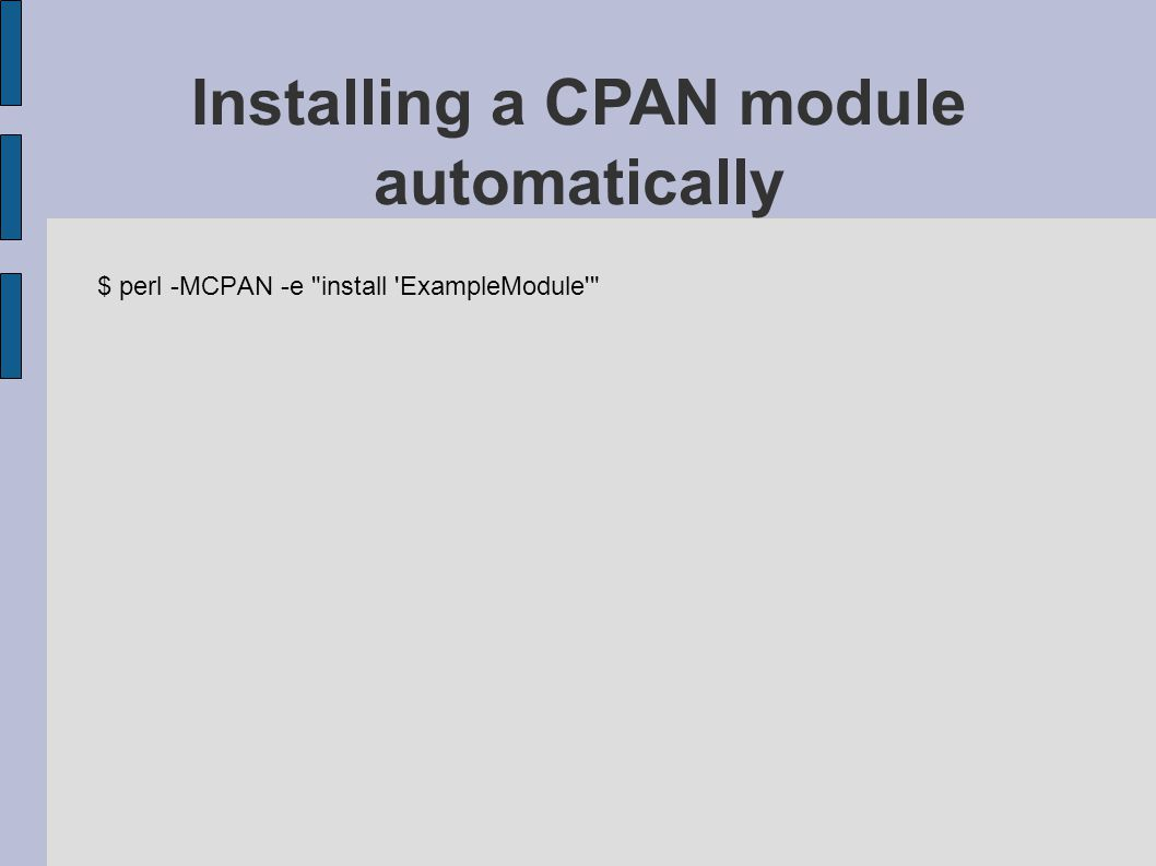 $ perl -MCPAN -e install ExampleModule Installing a CPAN module automatically