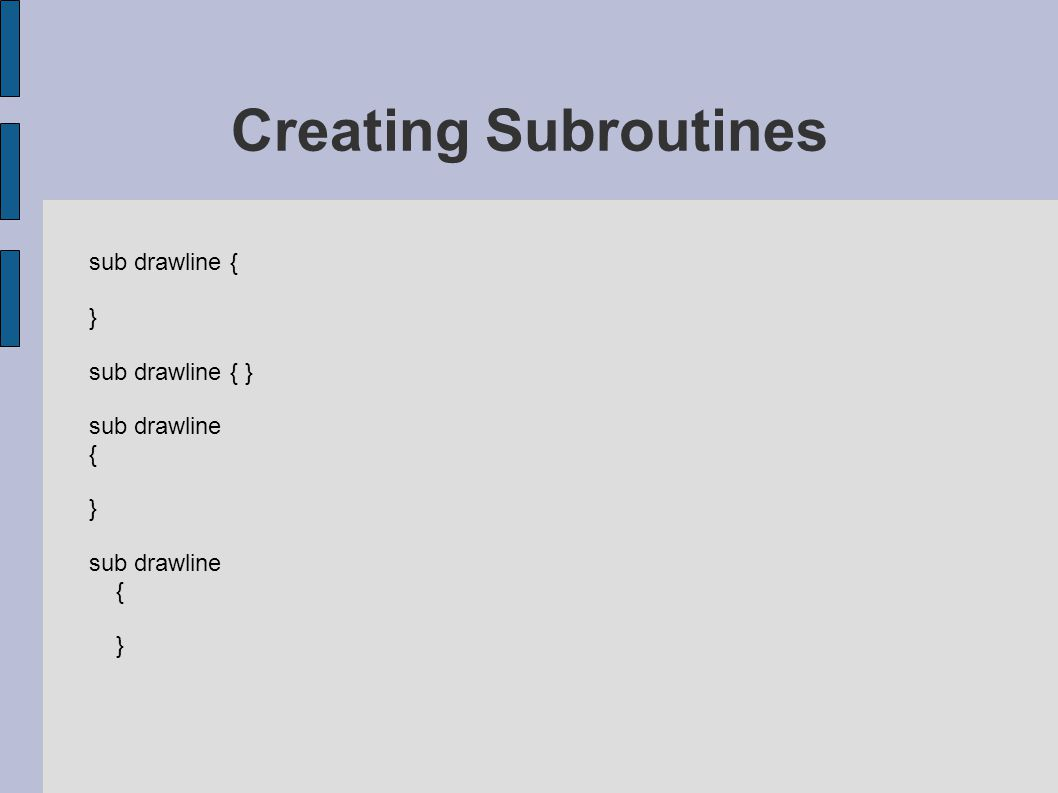 sub drawline { } sub drawline { } sub drawline { } sub drawline { } Creating Subroutines