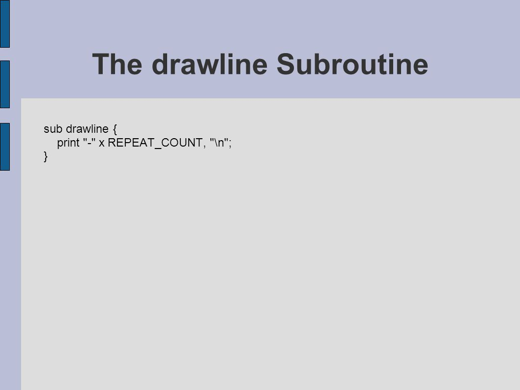 sub drawline { print - x REPEAT_COUNT, \n ; } The drawline Subroutine