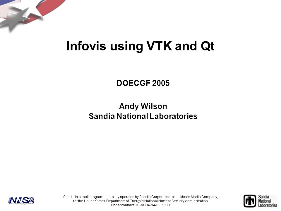 Infovis using VTK and Qt DOECGF 2005 Andy Wilson Sandia National Laboratories Sandia is a multiprogram laboratory operated by Sandia Corporation, a Lockheed Martin Company, for the United States Department of Energy's National Nuclear Security Administration under contract DE-AC04-94AL85000.